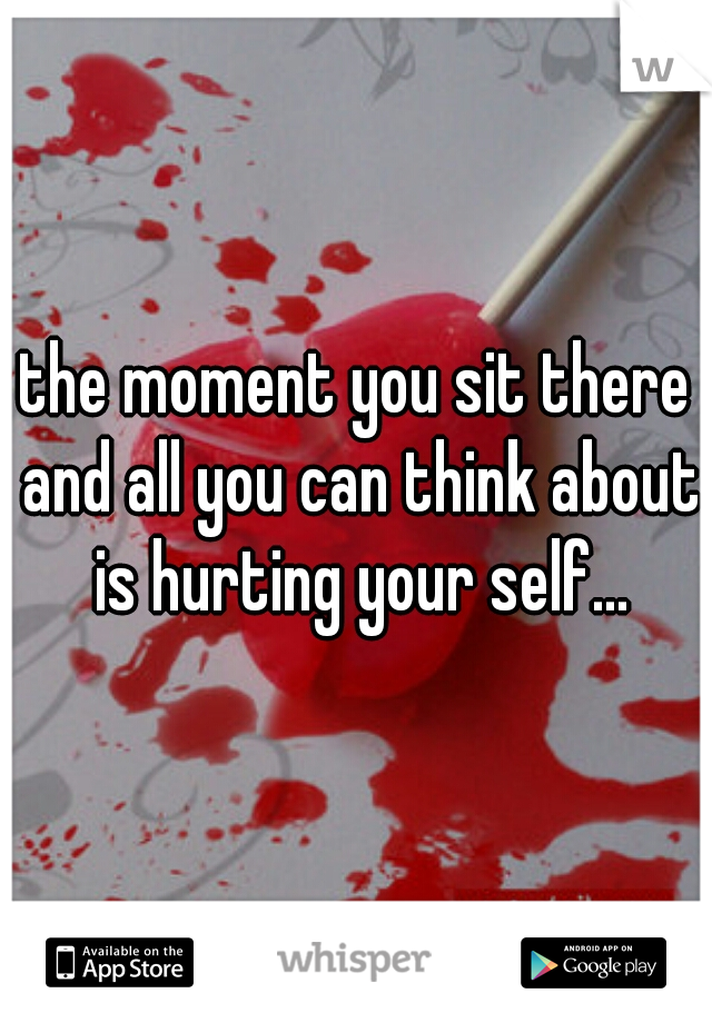 the moment you sit there and all you can think about is hurting your self...