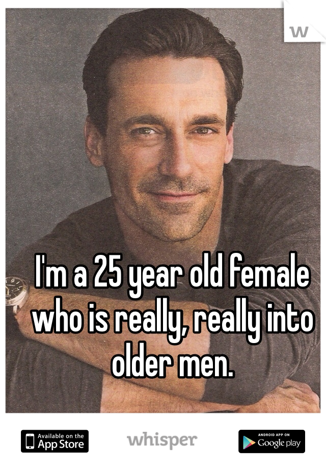 I'm a 25 year old female who is really, really into older men.