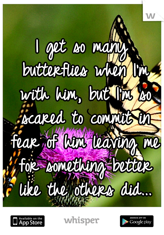 I get so many butterflies when I'm with him, but I'm so scared to commit in fear of him leaving me for something better like the others did...