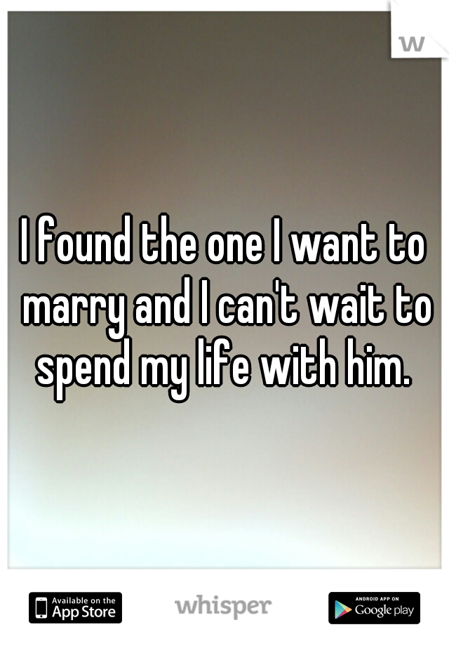 I found the one I want to marry and I can't wait to spend my life with him.
