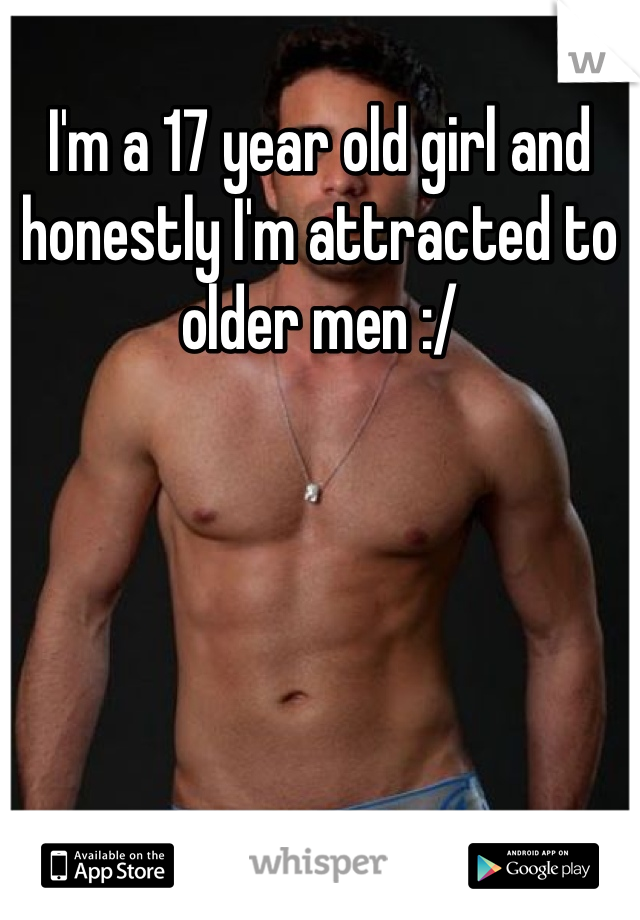 I'm a 17 year old girl and honestly I'm attracted to older men :/