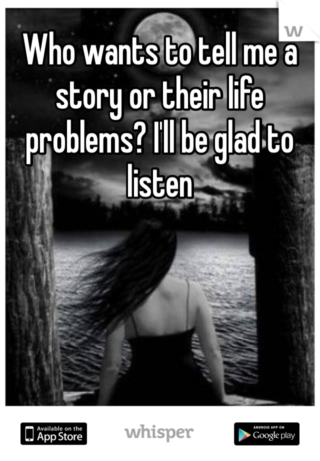 Who wants to tell me a story or their life problems? I'll be glad to listen