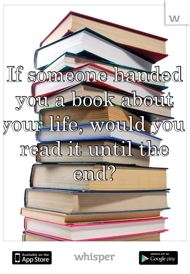 If someone handed you a book about your life, would you read it until the end?