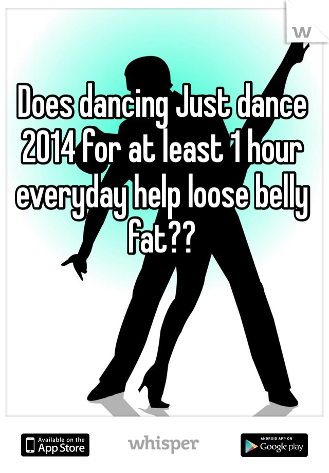 Does dancing Just dance 2014 for at least 1 hour everyday help loose belly fat??