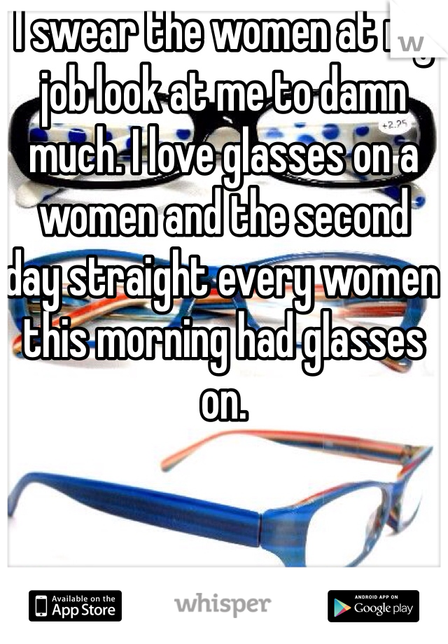 I swear the women at my job look at me to damn much. I love glasses on a women and the second  day straight every women this morning had glasses on.