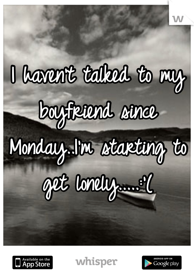 I haven't talked to my boyfriend since Monday..I'm starting to get lonely.....:'(