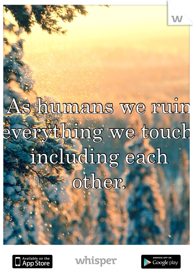 As humans we ruin everything we touch including each other.