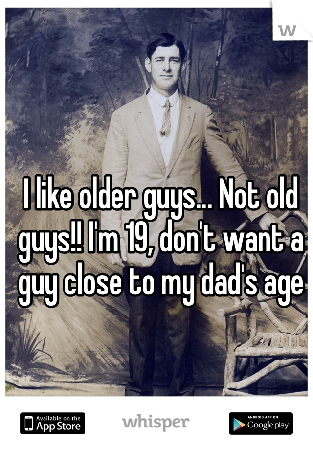 I like older guys... Not old guys!! I'm 19, don't want a guy close to my dad's age