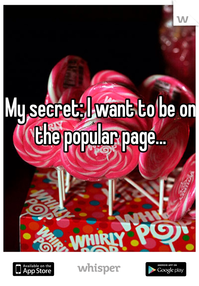 My secret: I want to be on the popular page...