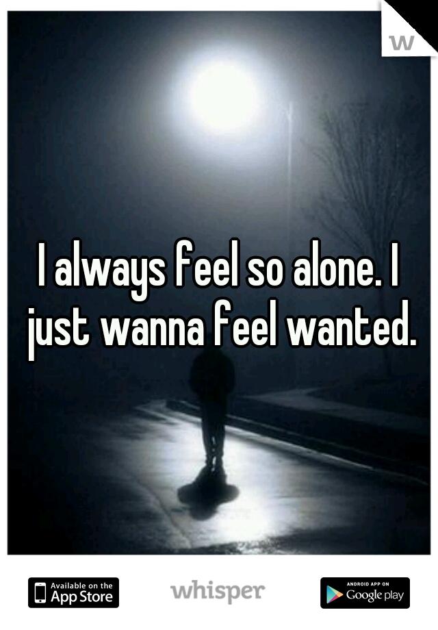 I always feel so alone. I just wanna feel wanted.