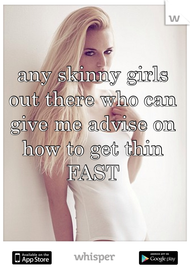 any skinny girls out there who can give me advise on how to get thin FAST
