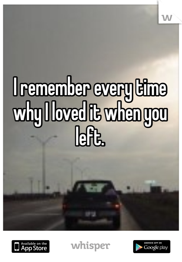 I remember every time why I loved it when you left.