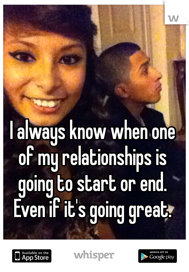 I always know when one of my relationships is going to start or end. Even if it's going great.