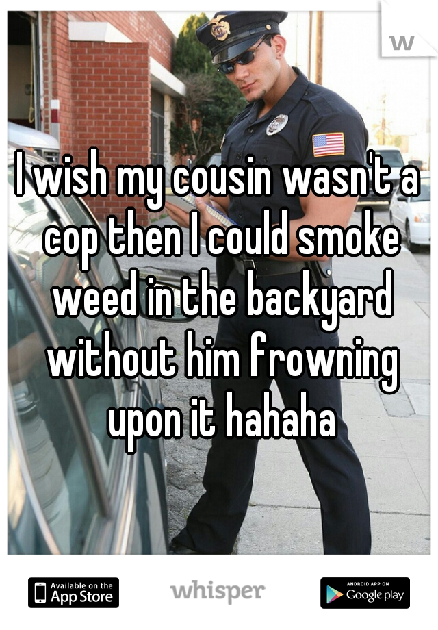 I wish my cousin wasn't a cop then I could smoke weed in the backyard without him frowning upon it hahaha