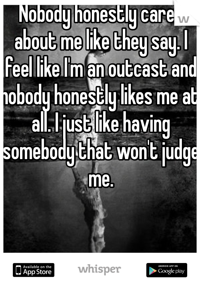 Nobody honestly cares about me like they say. I feel like I'm an outcast and nobody honestly likes me at all. I just like having somebody that won't judge me.