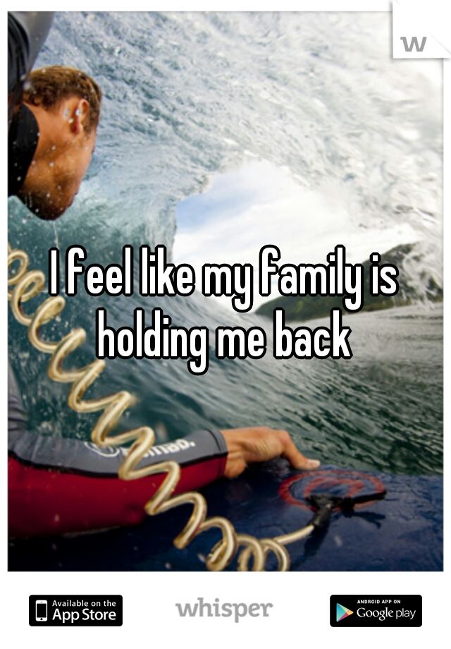 I feel like my family is holding me back