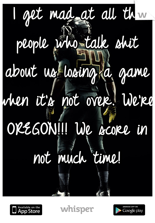 I get mad at all the people who talk shit about us losing a game when it's not over. We're OREGON!!! We score in not much time!