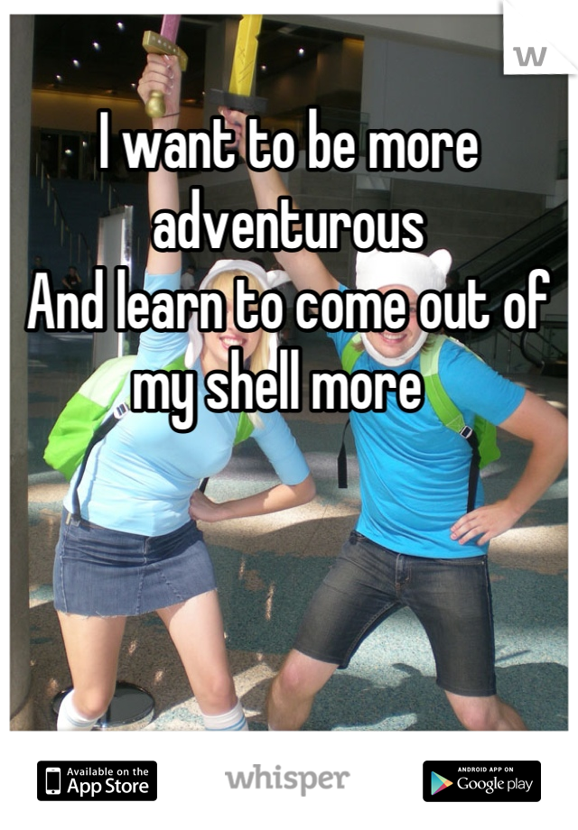 I want to be more adventurous  And learn to come out of my shell more