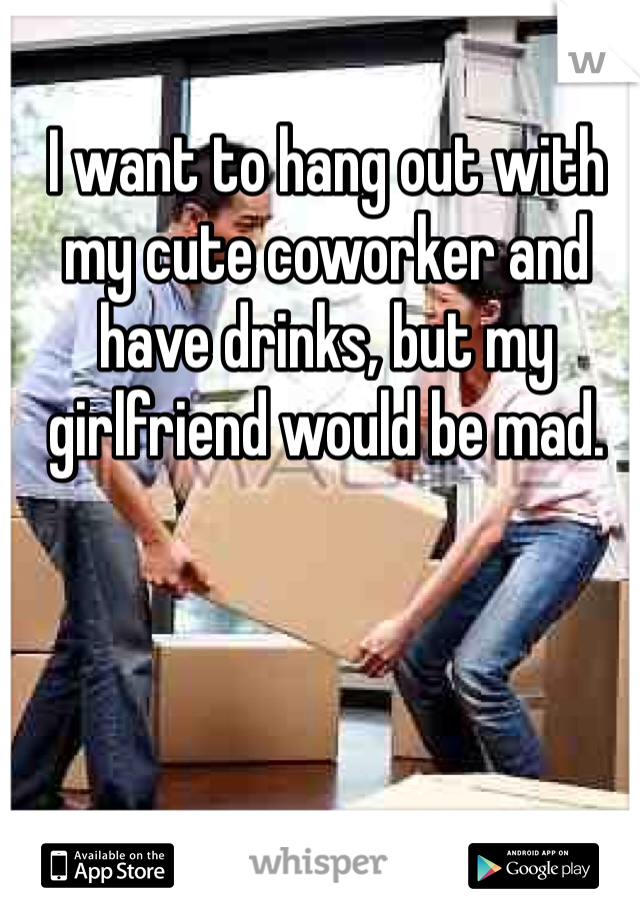 I want to hang out with my cute coworker and have drinks, but my girlfriend would be mad.