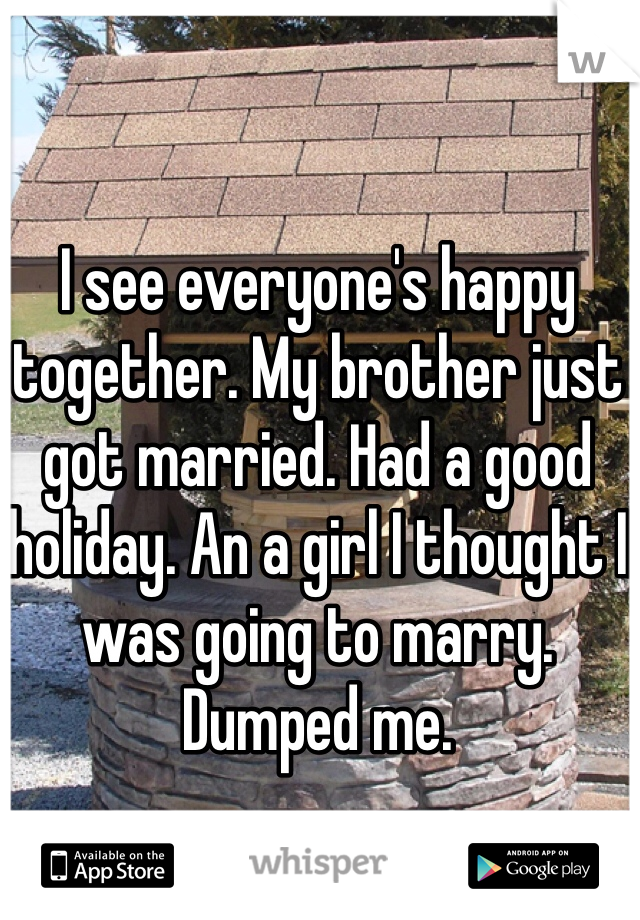 I see everyone's happy together. My brother just got married. Had a good holiday. An a girl I thought I was going to marry. Dumped me.