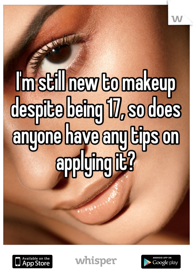 I'm still new to makeup despite being 17, so does anyone have any tips on applying it?