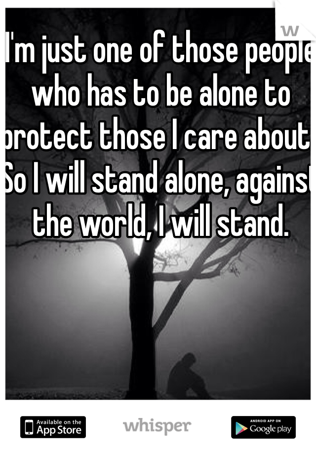 I'm just one of those people who has to be alone to protect those I care about.. So I will stand alone, against the world, I will stand.