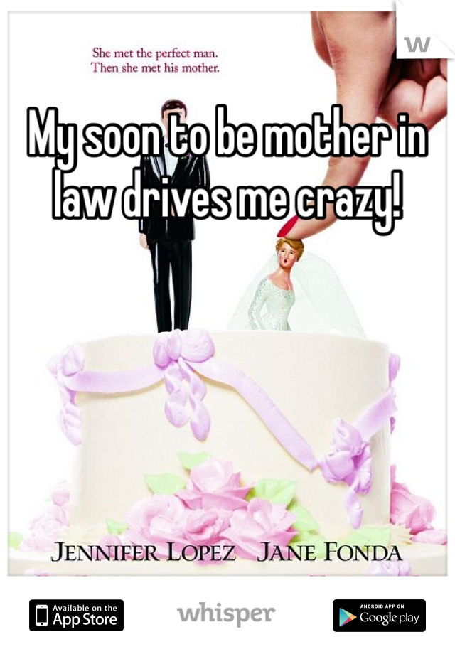 My soon to be mother in law drives me crazy!
