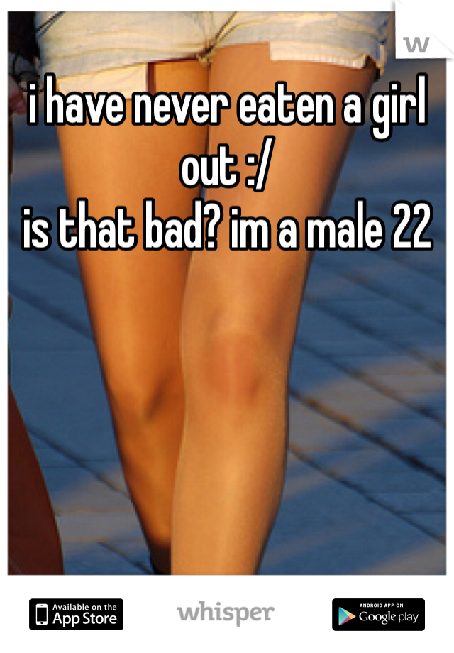 i have never eaten a girl out :/ is that bad? im a male 22