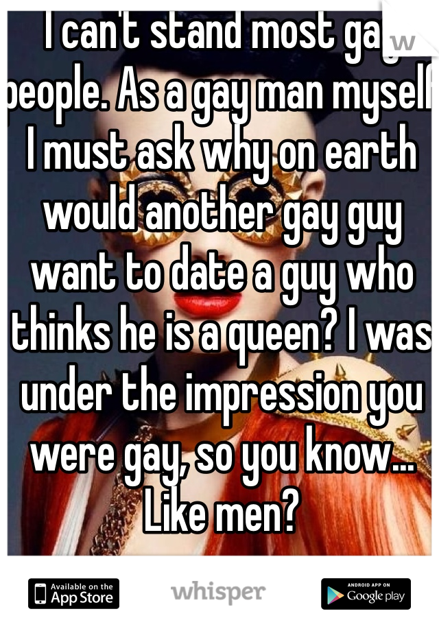 I can't stand most gay people. As a gay man myself I must ask why on earth would another gay guy want to date a guy who thinks he is a queen? I was under the impression you were gay, so you know... Like men?