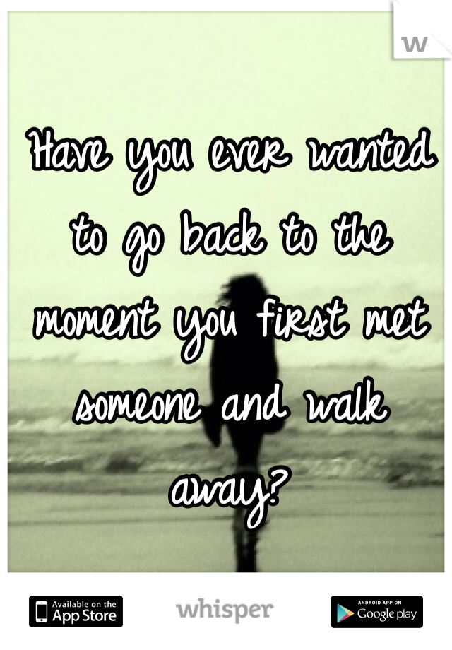 Have you ever wanted to go back to the moment you first met someone and walk away?
