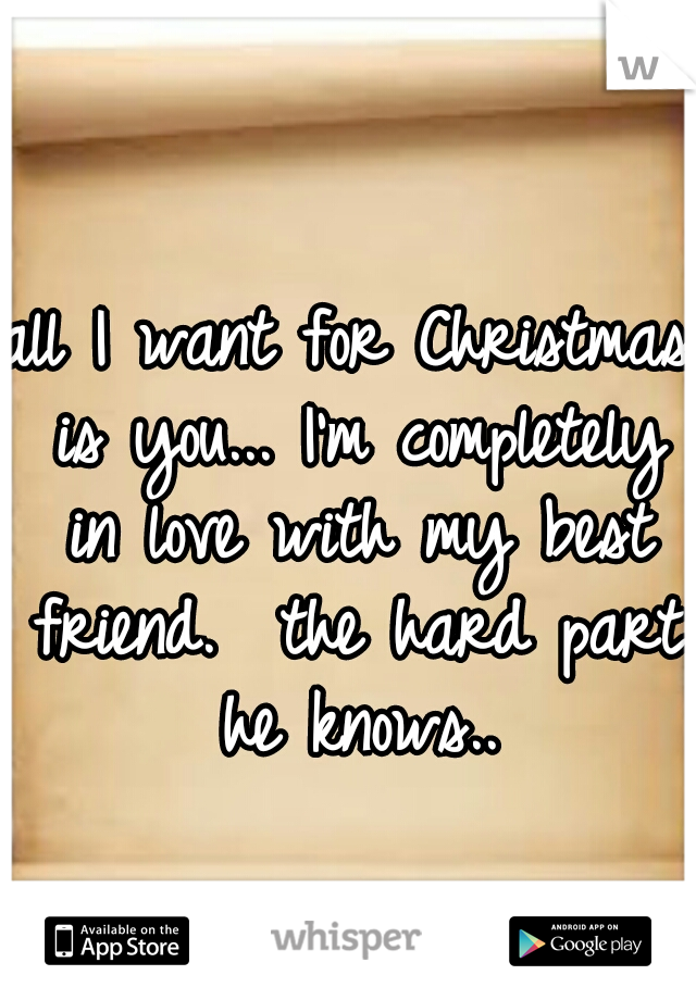 all I want for Christmas is you... I'm completely in love with my best friend.  the hard part he knows..