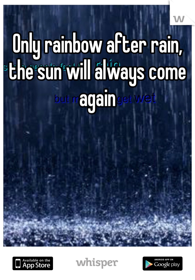 Only rainbow after rain, the sun will always come again