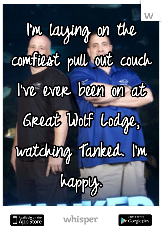 I'm laying on the comfiest pull out couch I've ever been on at Great Wolf Lodge, watching Tanked. I'm happy.
