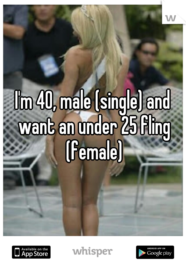 I'm 40, male (single) and want an under 25 fling (female)