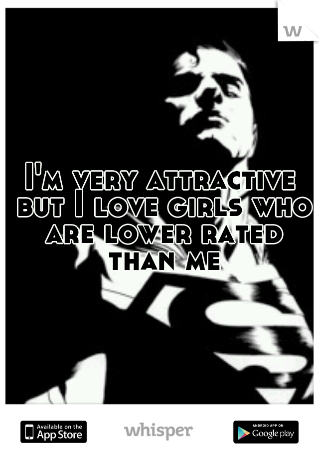 I'm very attractive but I love girls who are lower rated than me
