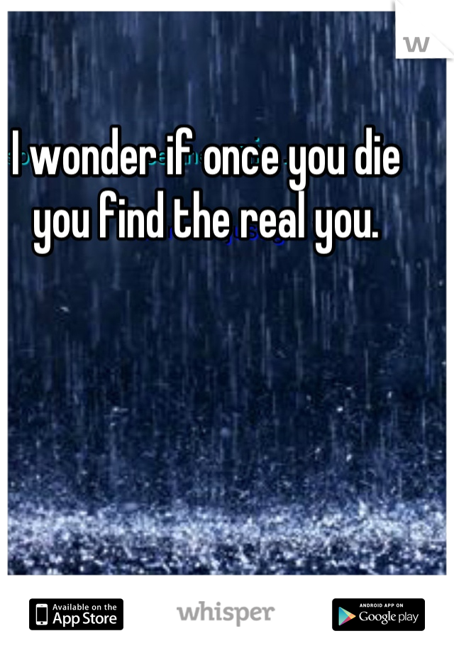 I wonder if once you die you find the real you.