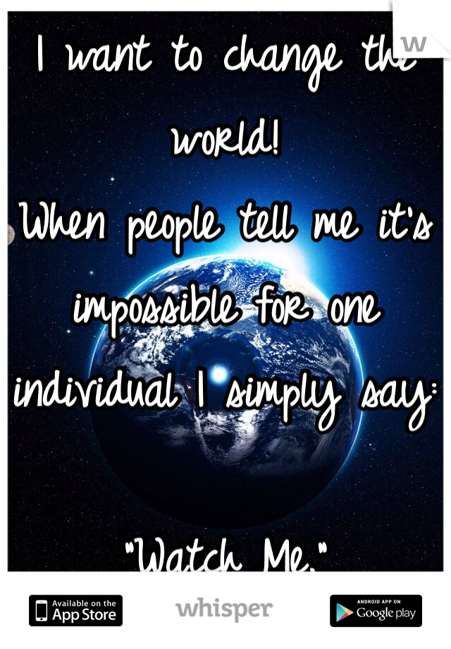 """I want to change the world!  When people tell me it's impossible for one individual I simply say:  """"Watch Me."""""""