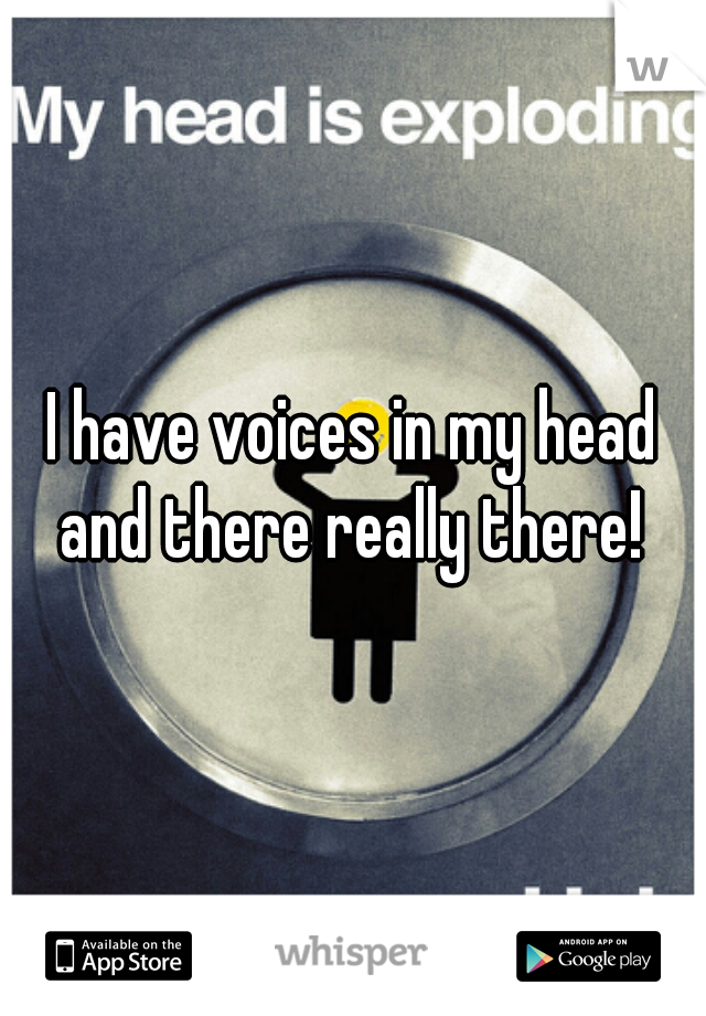 I have voices in my head and there really there!