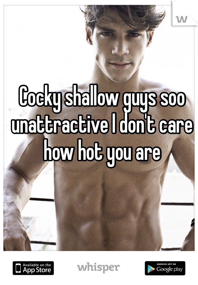 Cocky shallow guys soo unattractive I don't care how hot you are