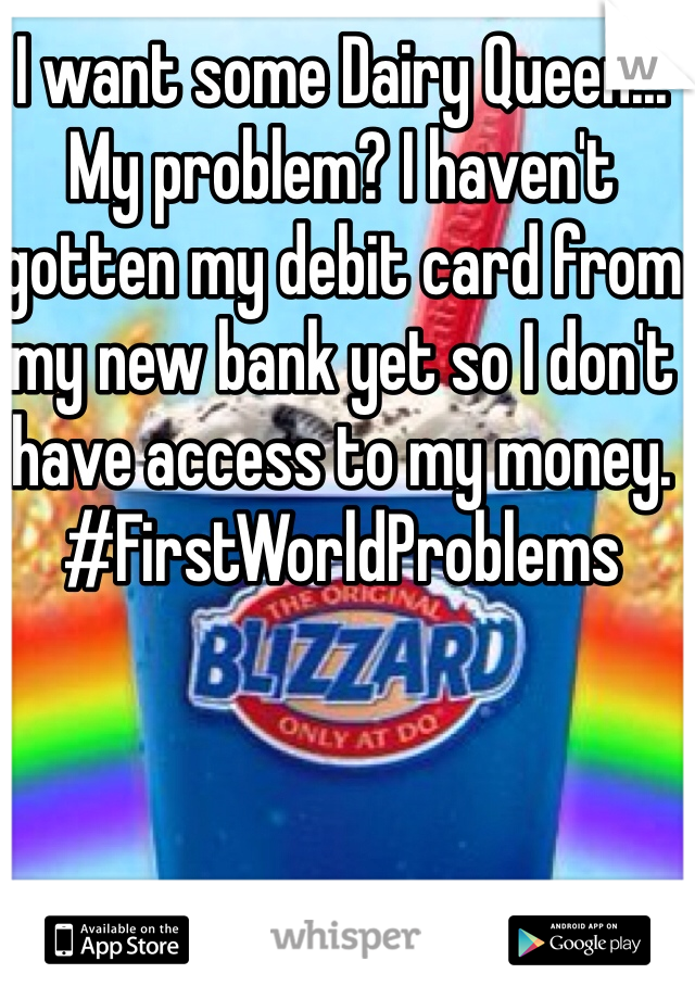 I want some Dairy Queen... My problem? I haven't gotten my debit card from my new bank yet so I don't have access to my money.  #FirstWorldProblems