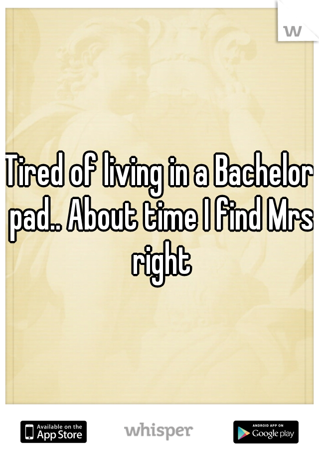 Tired of living in a Bachelor pad.. About time I find Mrs right