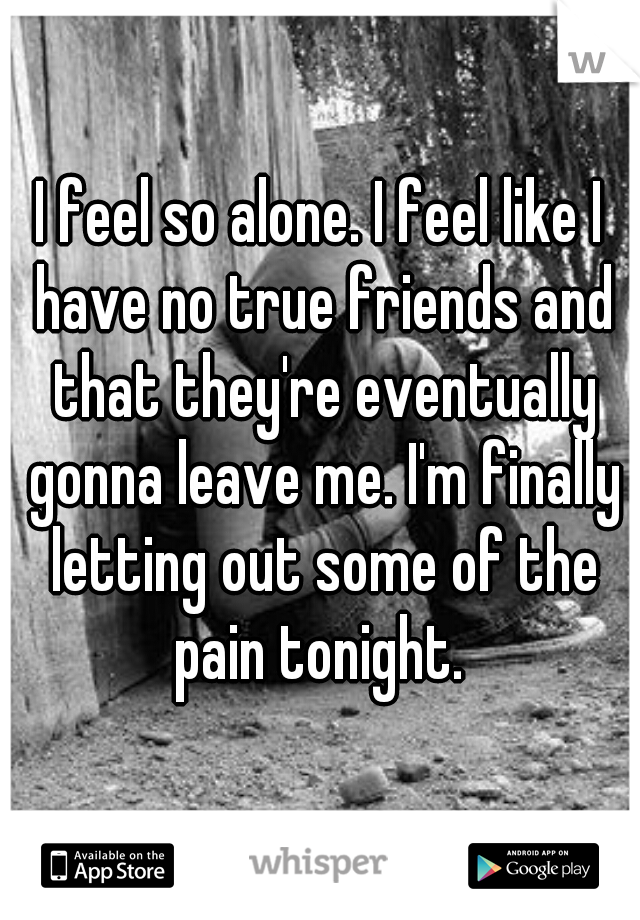 I feel so alone. I feel like I have no true friends and that they're eventually gonna leave me. I'm finally letting out some of the pain tonight.