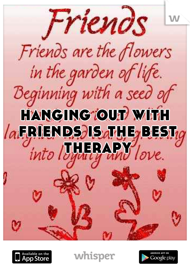 hanging out with friends is the best therapy