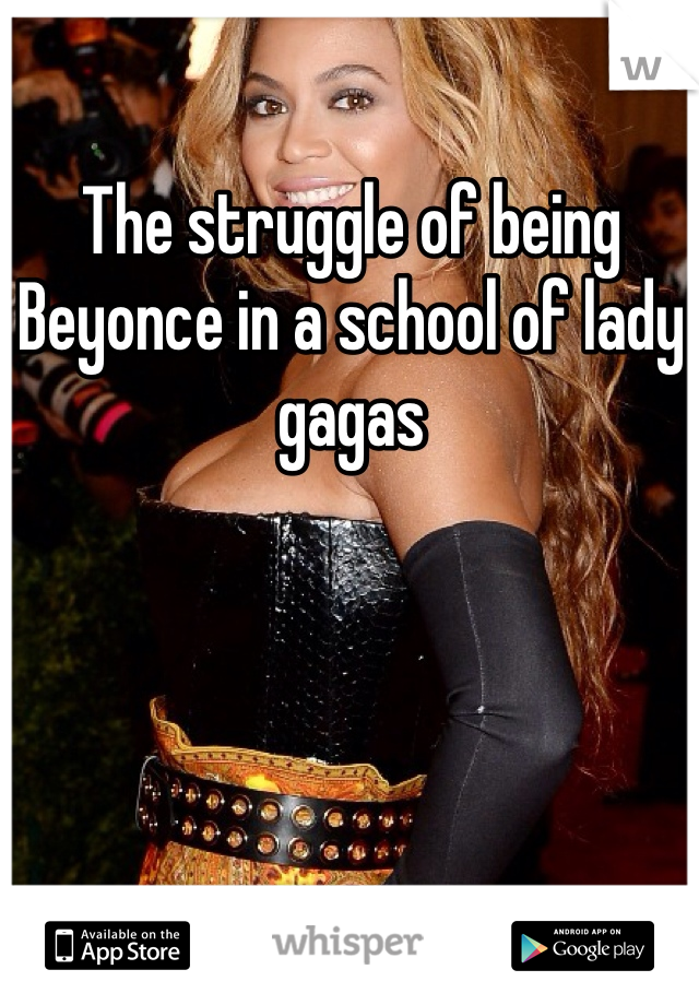 The struggle of being Beyonce in a school of lady gagas