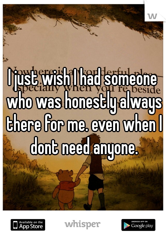 I just wish I had someone who was honestly always there for me. even when I dont need anyone.
