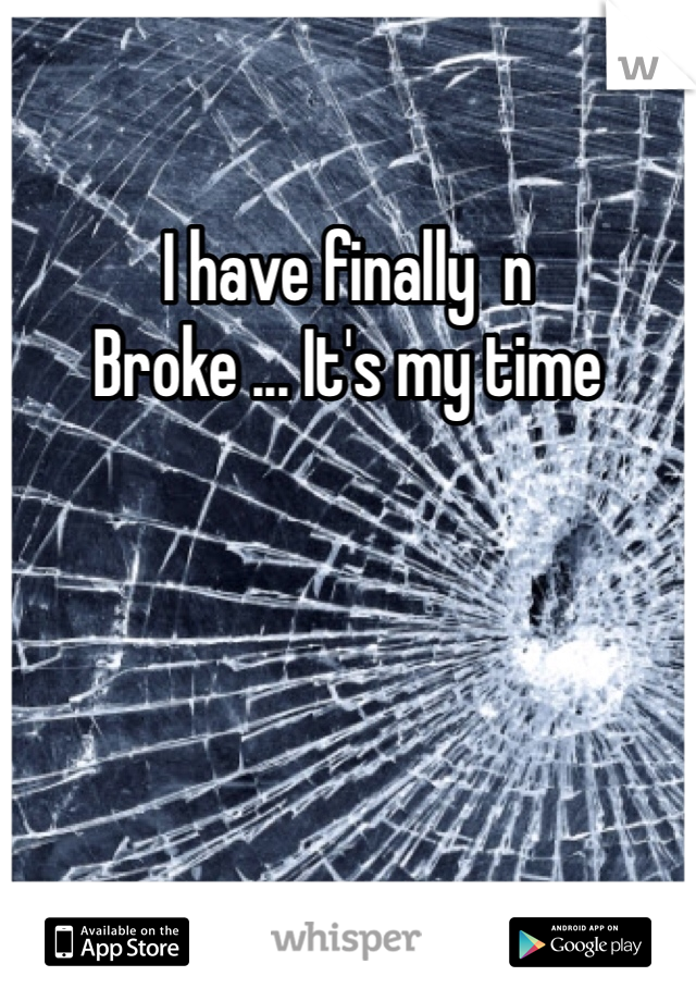 I have finally  n Broke ... It's my time