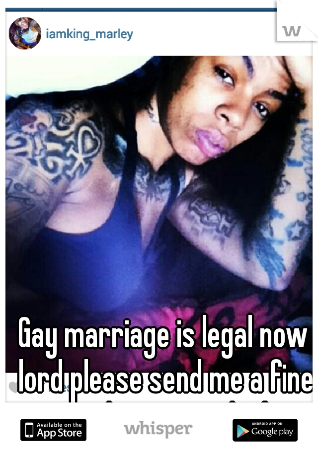 Gay marriage is legal now lord please send me a fine ass stud mmmmm lesbians