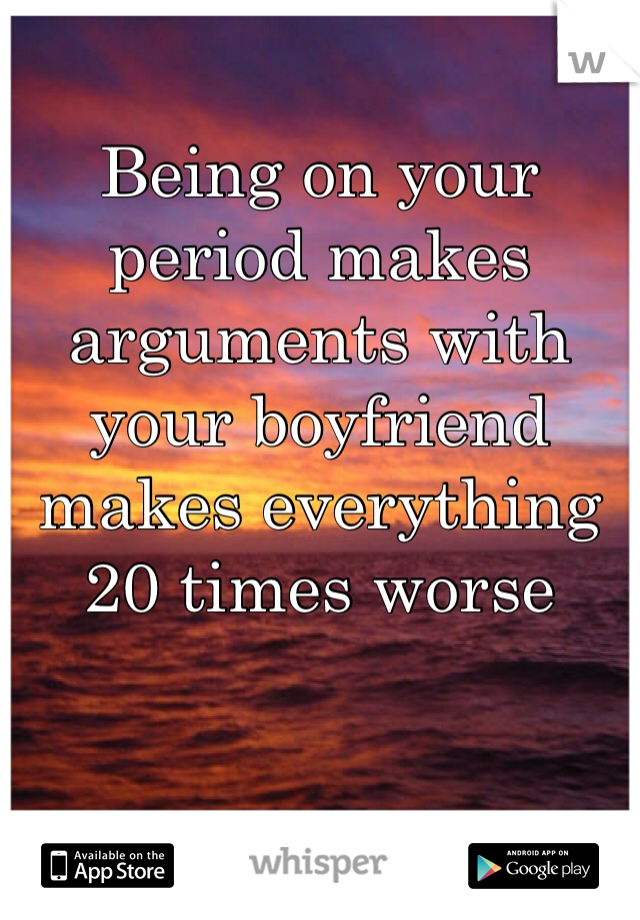 Being on your period makes arguments with your boyfriend makes everything 20 times worse