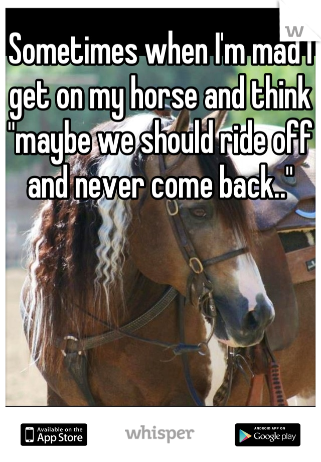 """Sometimes when I'm mad I get on my horse and think """"maybe we should ride off and never come back.."""""""