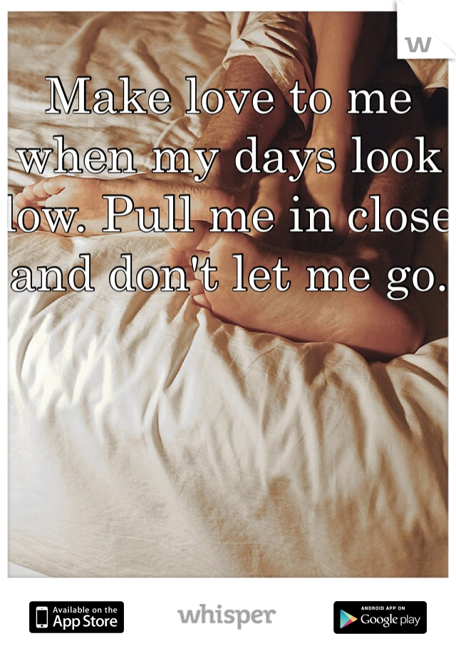 Make love to me when my days look low. Pull me in close and don't let me go.